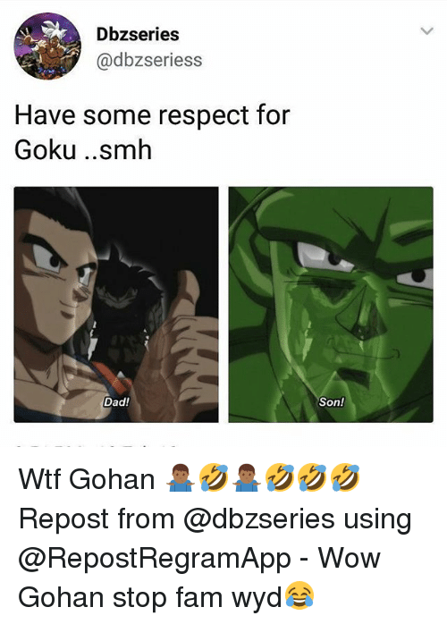 Dad, Fam, and Gohan: Dbzseries  @dbzseriess  Have some respect for  Goku ..smh  Son!  Dad! Wtf Gohan 🤷🏾‍♂️🤣🤷🏾‍♂️🤣🤣🤣 Repost from @dbzseries using @RepostRegramApp - Wow Gohan stop fam wyd😂