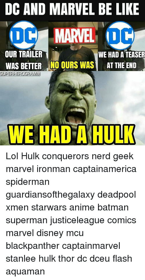 Anime, Batman, and Be Like: DC AND MARVEL BE LIKE  OUR TRAILER  WAS BETTER NO OURS WASTHE END  WE HAD A TEASER  SUPERHERGGRAMM  WE HAD A HULK Lol Hulk conquerors nerd geek marvel ironman captainamerica spiderman guardiansofthegalaxy deadpool xmen starwars anime batman superman justiceleague comics marvel disney mcu blackpanther captainmarvel stanlee hulk thor dc dceu flash aquaman