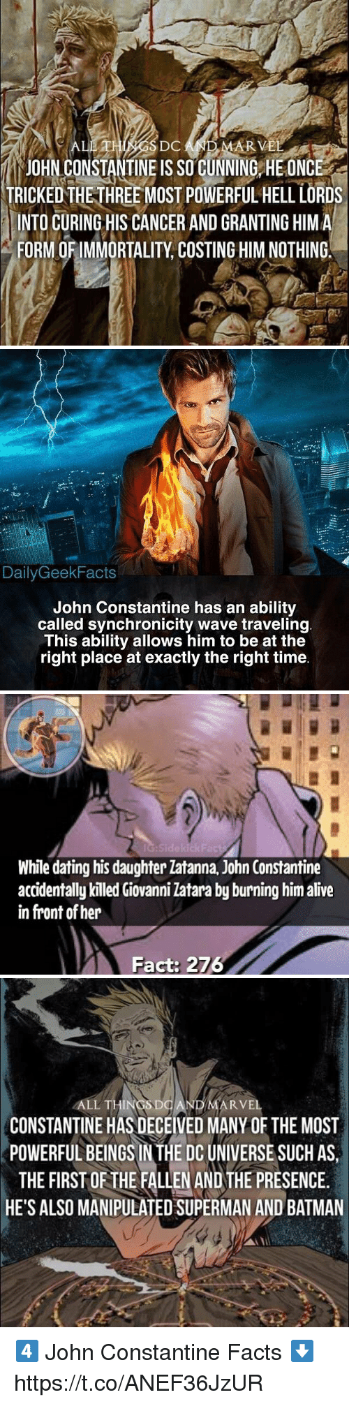 john constantine: DC  AR V  JOHN CONSTANTINE IS SO CUNNING HE ONCE  TRICKEDTHE-THREE MOST POWERFUL HELL LORDS  INTO CURING HIS CANCER AND GRANTING HIMA  FORM OF IMMORTALITY, COSTING HIM NOTHING.   DailyGeekFacts  John Constantine has an ability  called synchronicity wave traveling  This ability allows him to be at the  right place at exactly the right time   Sidekick  While dating his daughter latanna, John Constantine  accidentally killed Giovanni Zatara by burning him alive  in front of her  Fact: 276   ALL THINGSDO  ARVEL  CONSTANTINE HAS DECEIVED MANY OF THE MOST  POWERFUL BEINGS IN THE DC UNIVERSE SUCH AS  THE FIRST OF THE FALLEN AND THE PRESENCE.  HE'S ALSO MANIPULATED SUPERMAN AND BATMAN 4️⃣ John Constantine Facts ⬇️ https://t.co/ANEF36JzUR