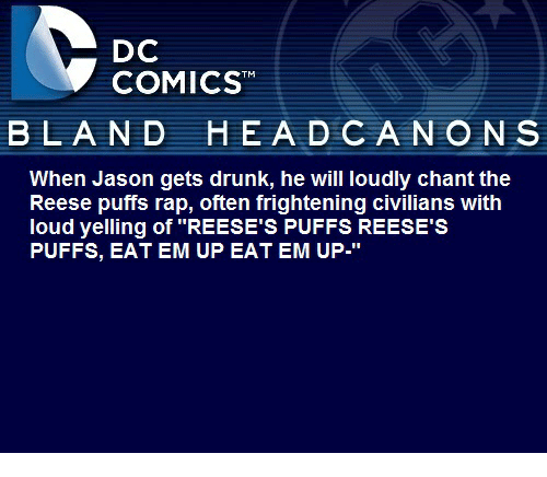 """Reeses Puffs Eat Em Up: DC  COMICS  BLAND HEAD CA NON S  When Jason gets drunk, he will loudly chant the  Reese puffs rap, often frightening civilians with  loud yelling of """"REESE'S PUFFS REESE'S  PUFFS, EAT EM UP EAT EM UP"""