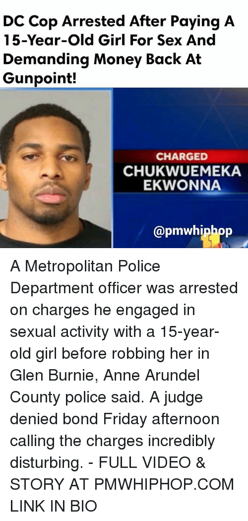 Friday, Memes, and Money: DC Cop Arrested After Paying A  15-Year-old Girl For Sex And  Demanding Money Back At  Gunpoint!  CHARGED  CHUKWUEMEKA  EKWONNA  Capmwhiphop A Metropolitan Police Department officer was arrested on charges he engaged in sexual activity with a 15-year-old girl before robbing her in Glen Burnie, Anne Arundel County police said. A judge denied bond Friday afternoon calling the charges incredibly disturbing. - FULL VIDEO & STORY AT PMWHIPHOP.COM LINK IN BIO