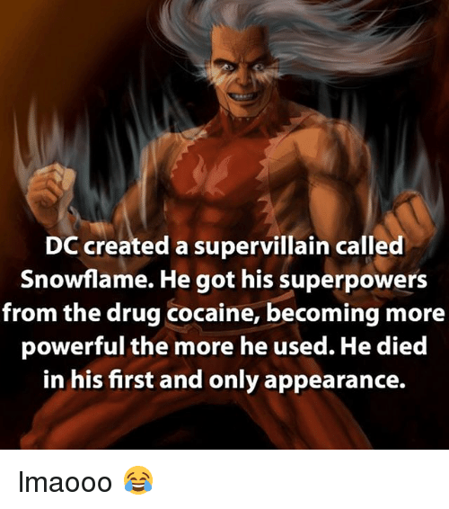 Memes, Cocaine, and Powerful: DC created a supervillain called  Snowflame. He got his superpowers  from the drug cocaine, becoming more  powerful the more he used. He died  in his first and only appearance. lmaooo 😂