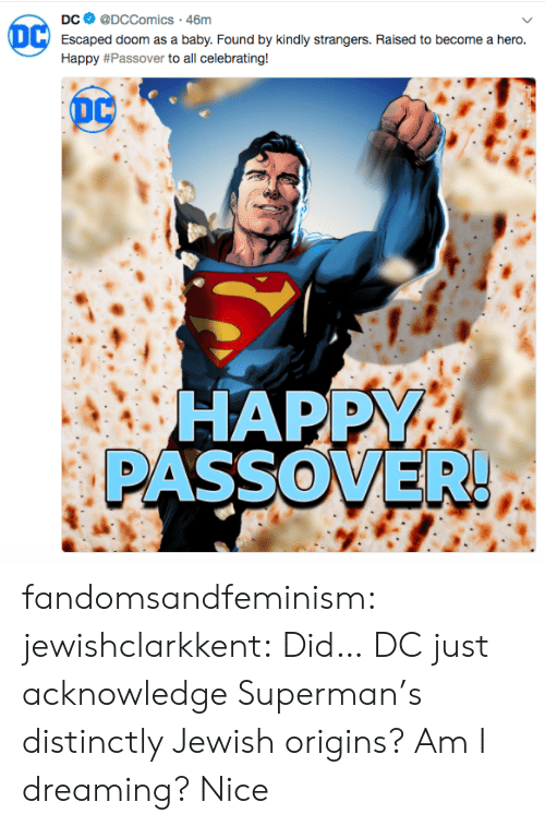 passover: DC @DCComics 46m  Escaped doom as a baby. Found by kindly strangers. Raised to become a hero.  Happy # Passover to all celebrating!  HAPPY  PASSOVER fandomsandfeminism: jewishclarkkent: Did… DC just acknowledge Superman's distinctly Jewish origins? Am I dreaming?  Nice