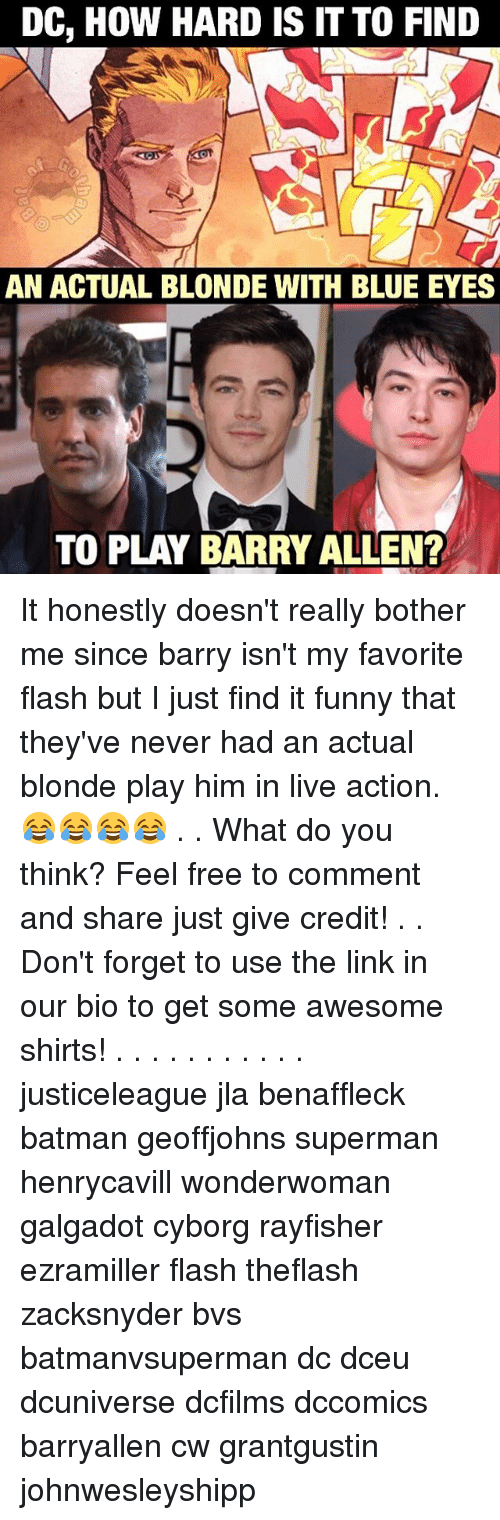 barry allen: DC, How HARD IS IT TO FIND  AN ACTUAL BLONDE WITH BLUE EYES  TO PLAY BARRY ALLEN? It honestly doesn't really bother me since barry isn't my favorite flash but I just find it funny that they've never had an actual blonde play him in live action. 😂😂😂😂 . . What do you think? Feel free to comment and share just give credit! . . Don't forget to use the link in our bio to get some awesome shirts! . . . . . . . . . . . justiceleague jla benaffleck batman geoffjohns superman henrycavill wonderwoman galgadot cyborg rayfisher ezramiller flash theflash zacksnyder bvs batmanvsuperman dc dceu dcuniverse dcfilms dccomics barryallen cw grantgustin johnwesleyshipp