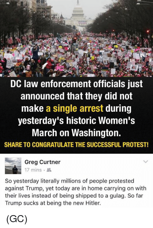 Memes, Congratulations, and Historical: DC law enforcement officials just  announced that they did not  make a single arrest during  yesterday's historic Women's  March on Washington.  SHARE TO CONGRATULATE THE SUCCESSFUL PROTEST!  Greg Curtner  17 mins.  So yesterday literally millions of people protested  against Trump, yet today are in home carrying on with  their lives instead of being shipped to a gulag. So far  Trump sucks at being the new Hitler. (GC)