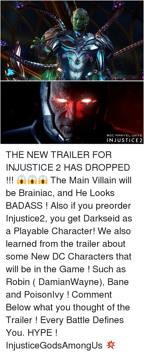 dc characters: DC M  ARVEL. UNITE  INJUSTICE 2 THE NEW TRAILER FOR INJUSTICE 2 HAS DROPPED !!! 😱😱😱 The Main Villain will be Brainiac, and He Looks BADASS ! Also if you preorder Injustice2, you get Darkseid as a Playable Character! We also learned from the trailer about some New DC Characters that will be in the Game ! Such as Robin ( DamianWayne), Bane and PoisonIvy ! Comment Below what you thought of the Trailer ! Every Battle Defines You. HYPE ! InjusticeGodsAmongUs 💥