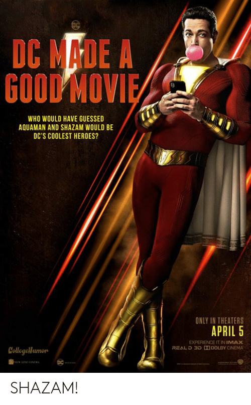 Shazam: DC MADE A  GOOD MOV  WHO WOULD HAVE GUESSED  AQUAMAN AND SHAZAM WOULD BE  DC'S COOLEST HEROES?  ONLY IN THEATERS  APRIL 5  EXPERIENCE IT IN IMAX  REALD 3D DDOLBY CINEMA  Collegellumon SHAZAM!