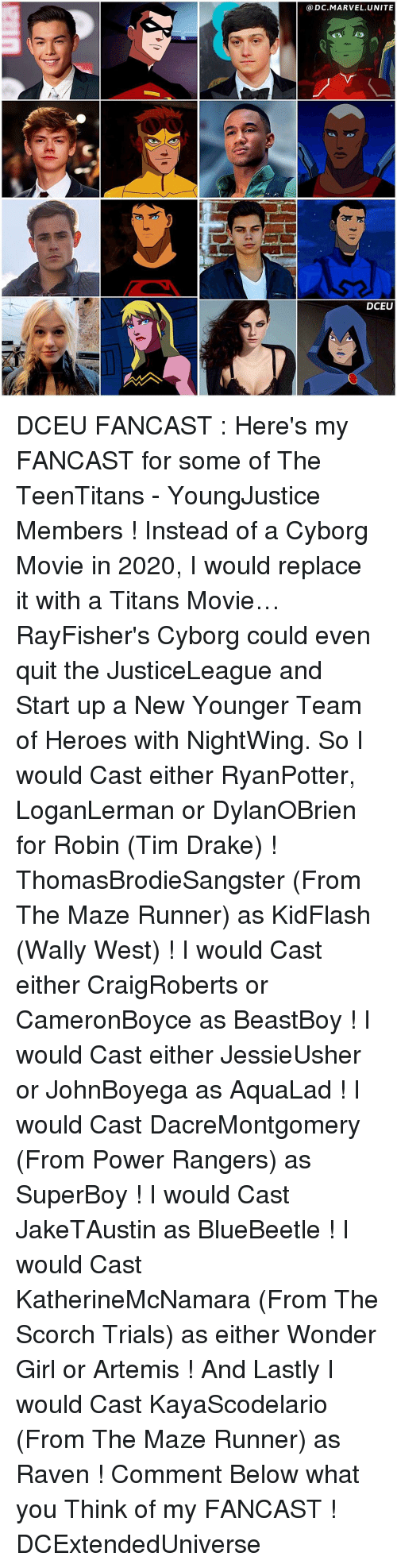 ravenous: DC MARVEL UNITE  DCEU DCEU FANCAST : Here's my FANCAST for some of The TeenTitans - YoungJustice Members ! Instead of a Cyborg Movie in 2020, I would replace it with a Titans Movie… RayFisher's Cyborg could even quit the JusticeLeague and Start up a New Younger Team of Heroes with NightWing. So I would Cast either RyanPotter, LoganLerman or DylanOBrien for Robin (Tim Drake) ! ThomasBrodieSangster (From The Maze Runner) as KidFlash (Wally West) ! I would Cast either CraigRoberts or CameronBoyce as BeastBoy ! I would Cast either JessieUsher or JohnBoyega as AquaLad ! I would Cast DacreMontgomery (From Power Rangers) as SuperBoy ! I would Cast JakeTAustin as BlueBeetle ! I would Cast KatherineMcNamara (From The Scorch Trials) as either Wonder Girl or Artemis ! And Lastly I would Cast KayaScodelario (From The Maze Runner) as Raven ! Comment Below what you Think of my FANCAST ! DCExtendedUniverse