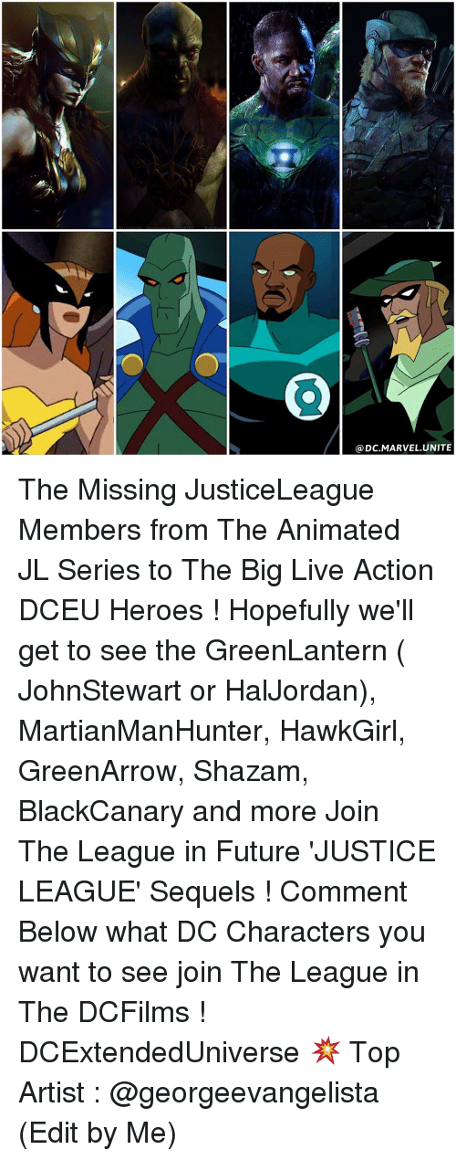 Memes, Shazam, and Justice: DC MARVEL UNITE The Missing JusticeLeague Members from The Animated JL Series to The Big Live Action DCEU Heroes ! Hopefully we'll get to see the GreenLantern ( JohnStewart or HalJordan), MartianManHunter, HawkGirl, GreenArrow, Shazam, BlackCanary and more Join The League in Future 'JUSTICE LEAGUE' Sequels ! Comment Below what DC Characters you want to see join The League in The DCFilms ! DCExtendedUniverse 💥 Top Artist : @georgeevangelista (Edit by Me)