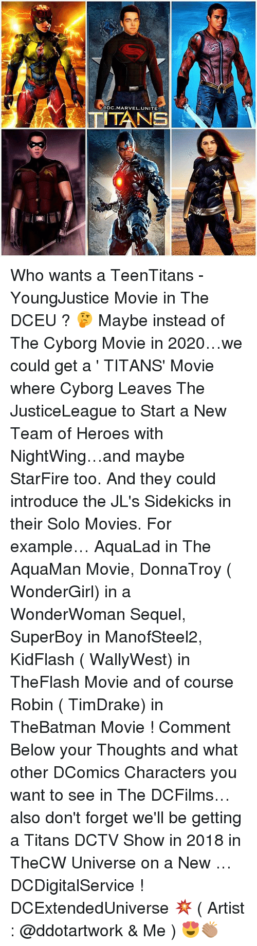 starfire: @DC,MARVEL, UNITE Who wants a TeenTitans - YoungJustice Movie in The DCEU ? 🤔 Maybe instead of The Cyborg Movie in 2020…we could get a ' TITANS' Movie where Cyborg Leaves The JusticeLeague to Start a New Team of Heroes with NightWing…and maybe StarFire too. And they could introduce the JL's Sidekicks in their Solo Movies. For example… AquaLad in The AquaMan Movie, DonnaTroy ( WonderGirl) in a WonderWoman Sequel, SuperBoy in ManofSteel2, KidFlash ( WallyWest) in TheFlash Movie and of course Robin ( TimDrake) in TheBatman Movie ! Comment Below your Thoughts and what other DComics Characters you want to see in The DCFilms…also don't forget we'll be getting a Titans DCTV Show in 2018 in TheCW Universe on a New … DCDigitalService ! DCExtendedUniverse 💥 ( Artist : @ddotartwork & Me ) 😍👏🏽