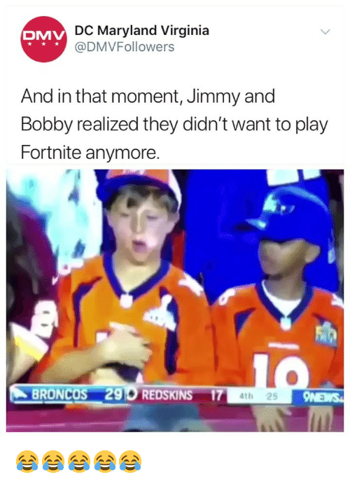 Dmv, Washington Redskins, and Broncos: DC Maryland Virginia  @DMVFollowers  DMV  And in that moment, Jimmy and  Bobby realized they didn't want to play  Fortnite anymore  BRONCOS 296 REDSKINS 174t 😂😂😂😂😂