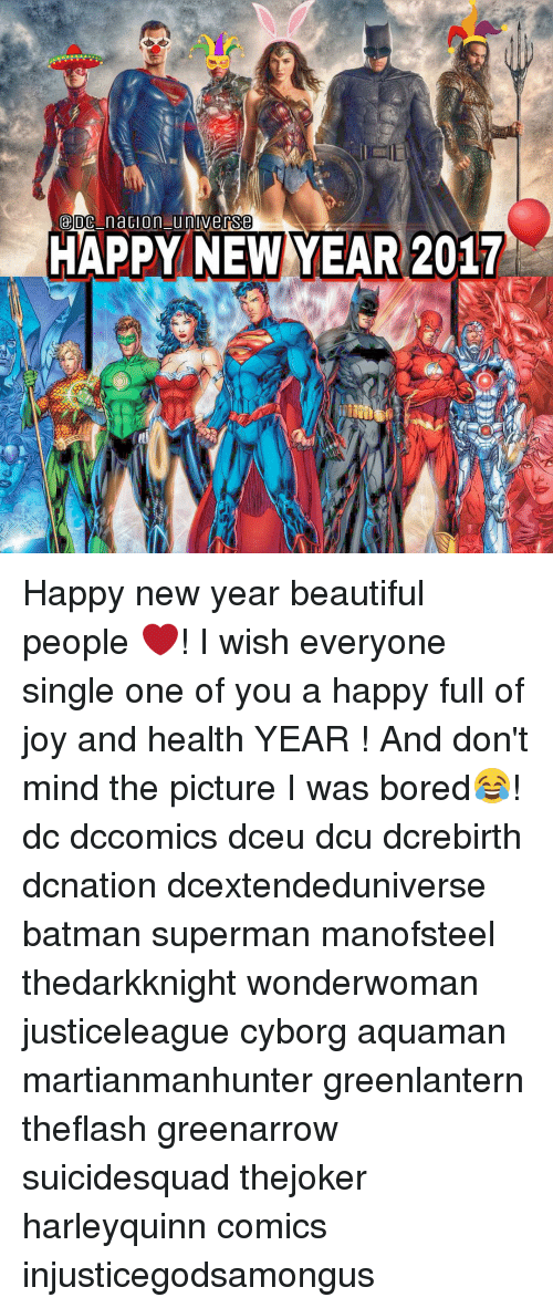 Batman, Memes, and Superman: DC na on unverse  HAPPY NEW YEAR 2017 Happy new year beautiful people ❤! I wish everyone single one of you a happy full of joy and health YEAR ! And don't mind the picture I was bored😂! dc dccomics dceu dcu dcrebirth dcnation dcextendeduniverse batman superman manofsteel thedarkknight wonderwoman justiceleague cyborg aquaman martianmanhunter greenlantern theflash greenarrow suicidesquad thejoker harleyquinn comics injusticegodsamongus