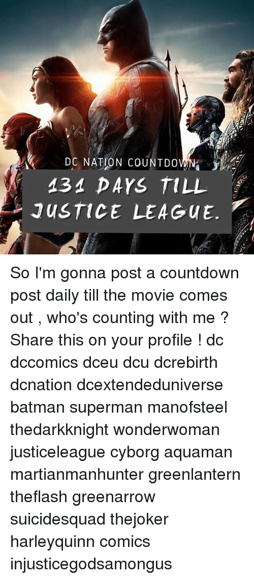 Batman, Countdown, and Memes: DC NATION COUNTDO  434 DAYS TILL  JUSTICE LEAGUE. So I'm gonna post a countdown post daily till the movie comes out , who's counting with me ? Share this on your profile ! dc dccomics dceu dcu dcrebirth dcnation dcextendeduniverse batman superman manofsteel thedarkknight wonderwoman justiceleague cyborg aquaman martianmanhunter greenlantern theflash greenarrow suicidesquad thejoker harleyquinn comics injusticegodsamongus