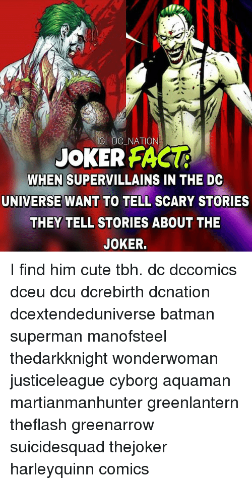 Batman, Cute, and Joker: DC NATION  JOKER FAGU  WHEN SUPERVILLAINS IN THE DC  UNIVERSE WANT TO TELL SCARY STORIES  THEY TELL STORIES ABOUT THE  JOKER. I find him cute tbh. dc dccomics dceu dcu dcrebirth dcnation dcextendeduniverse batman superman manofsteel thedarkknight wonderwoman justiceleague cyborg aquaman martianmanhunter greenlantern theflash greenarrow suicidesquad thejoker harleyquinn comics