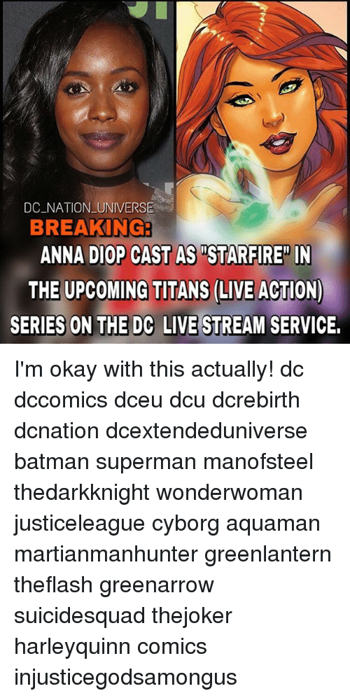 "live stream: DC NATION UNIVERSE  BREAKING  ANNA DIOP CAST AS ""STARFIRE"" IN  THE UPCOMING TITANS (LIVE ACTION)  SERIES ON THE DC LIVE STREAM SERVICE. I'm okay with this actually! dc dccomics dceu dcu dcrebirth dcnation dcextendeduniverse batman superman manofsteel thedarkknight wonderwoman justiceleague cyborg aquaman martianmanhunter greenlantern theflash greenarrow suicidesquad thejoker harleyquinn comics injusticegodsamongus"