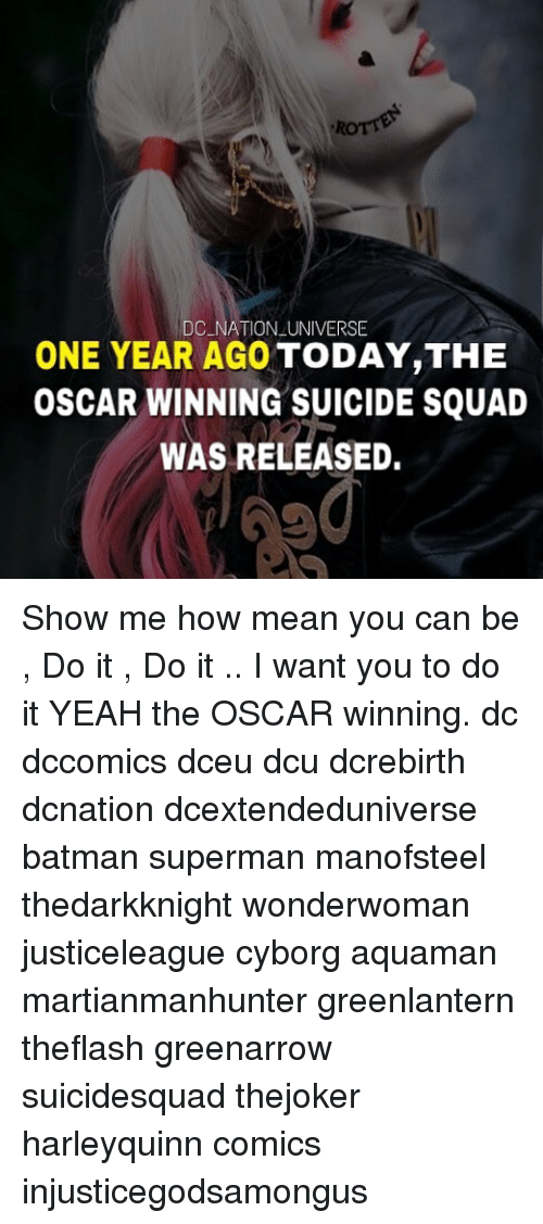 Suicide Squad: DC NATION UNIVERSE  ONE YEAR AGO TODAY,THE  OSCAR WINNING SUICIDE SQUAD  WAS RELEASED Show me how mean you can be , Do it , Do it .. I want you to do it YEAH the OSCAR winning. dc dccomics dceu dcu dcrebirth dcnation dcextendeduniverse batman superman manofsteel thedarkknight wonderwoman justiceleague cyborg aquaman martianmanhunter greenlantern theflash greenarrow suicidesquad thejoker harleyquinn comics injusticegodsamongus