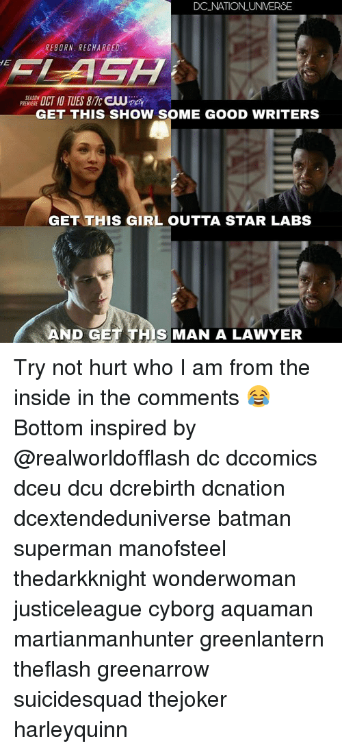Batman, Lawyer, and Memes: DC NATION UNVERSE  REBORN. RECHARGE  PREMIERE  GET THIS SHOW SOME GOOD WRITERS  GET THIS GIRL OUTTA STAR LABS  S MAN A LAWYER Try not hurt who I am from the inside in the comments 😂 Bottom inspired by @realworldofflash dc dccomics dceu dcu dcrebirth dcnation dcextendeduniverse batman superman manofsteel thedarkknight wonderwoman justiceleague cyborg aquaman martianmanhunter greenlantern theflash greenarrow suicidesquad thejoker harleyquinn