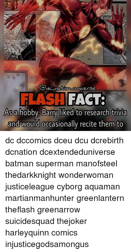 Memes, 🤖, and Flash: @dc nation-wniverse.  FLASH  FACT:  As a  hobby, Barry liked to research trivia  and would occasionally recite them to dc dccomics dceu dcu dcrebirth dcnation dcextendeduniverse batman superman manofsteel thedarkknight wonderwoman justiceleague cyborg aquaman martianmanhunter greenlantern theflash greenarrow suicidesquad thejoker harleyquinn comics injusticegodsamongus