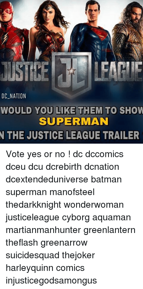 Memes, 🤖, and Cyborg: DC NATION  WOULD YOU LIKE THEM TO SHOW  SUPERMAN  N THE JUSTICE LEAGUE TRAILER Vote yes or no ! dc dccomics dceu dcu dcrebirth dcnation dcextendeduniverse batman superman manofsteel thedarkknight wonderwoman justiceleague cyborg aquaman martianmanhunter greenlantern theflash greenarrow suicidesquad thejoker harleyquinn comics injusticegodsamongus