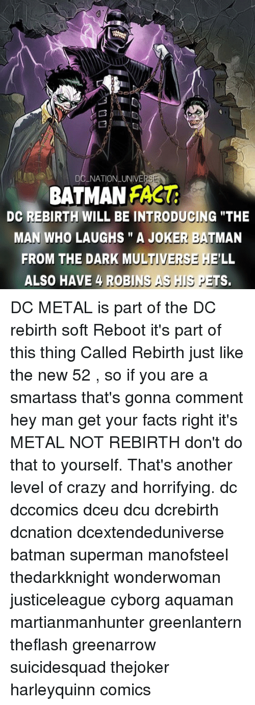 "metallic: DC NATIONLUNIVE  BATMAN FAS  DC REBIRTH WILL BE INTRODUGING ""THE  MAN WHO LAUGHS"" A JOKER BATMAN  FROM THE DARK MULTIVERSE HE'LL  ALSO HAVE 4 ROBINS AS IS PETS. DC METAL is part of the DC rebirth soft Reboot it's part of this thing Called Rebirth just like the new 52 , so if you are a smartass that's gonna comment hey man get your facts right it's METAL NOT REBIRTH don't do that to yourself. That's another level of crazy and horrifying. dc dccomics dceu dcu dcrebirth dcnation dcextendeduniverse batman superman manofsteel thedarkknight wonderwoman justiceleague cyborg aquaman martianmanhunter greenlantern theflash greenarrow suicidesquad thejoker harleyquinn comics"
