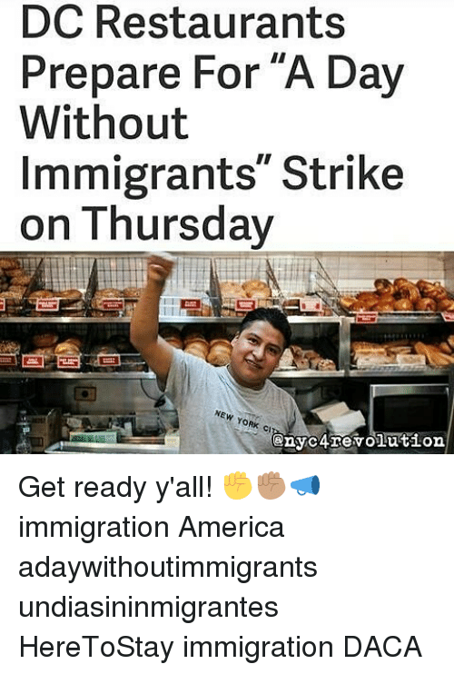 """America, Memes, and New York: DC Restaurants  Prepare For A Day  Without  Immigrants"""" Strike  on Thursday  NEW YORK CI  enyc revolution. Get ready y'all! ✊✊🏽📣 immigration America adaywithoutimmigrants undiasininmigrantes HereToStay immigration DACA"""