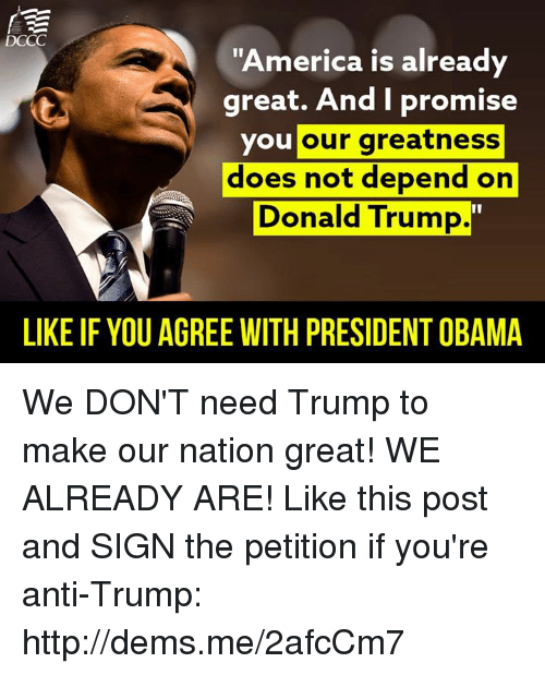 Trump: DCCC  America is already  great. And I promise  you  our greatness  does not depend on  Donald Trump  LIKE IFYOU AGREE WITH PRESIDENTOBAMA We DON'T need Trump to make our nation great! WE ALREADY ARE!   Like this post and SIGN the petition if you're anti-Trump: http://dems.me/2afcCm7