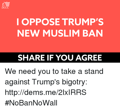 Muslim Ban: DCCC  I OPPOSE TRUMP'S  NEW MUSLIM BAN  SHARE IF YOU AGREE We need you to take a stand against Trump's bigotry: http://dems.me/2lxIRRS  #NoBanNoWall