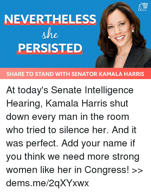 strong women: DCCC  NEVERTHELESS  PERSISTED  SHARE TO STAND WITH SENATOR KAMALA HARRIS At today's Senate Intelligence Hearing, Kamala Harris shut down every man in the room who tried to silence her. And it was perfect. Add your name if you think we need more strong women like her in Congress! >> dems.me/2qXYxwx