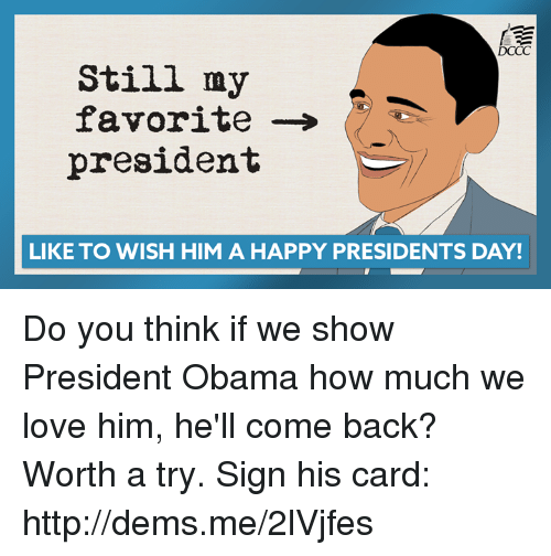 Love, Memes, and Obama: DCCC  Still my  favorite  president  LIKE TO WISH HIM A HAPPY PRESIDENTS DAY! Do you think if we show President Obama how much we love him, he'll come back? Worth a try. Sign his card: http://dems.me/2lVjfes