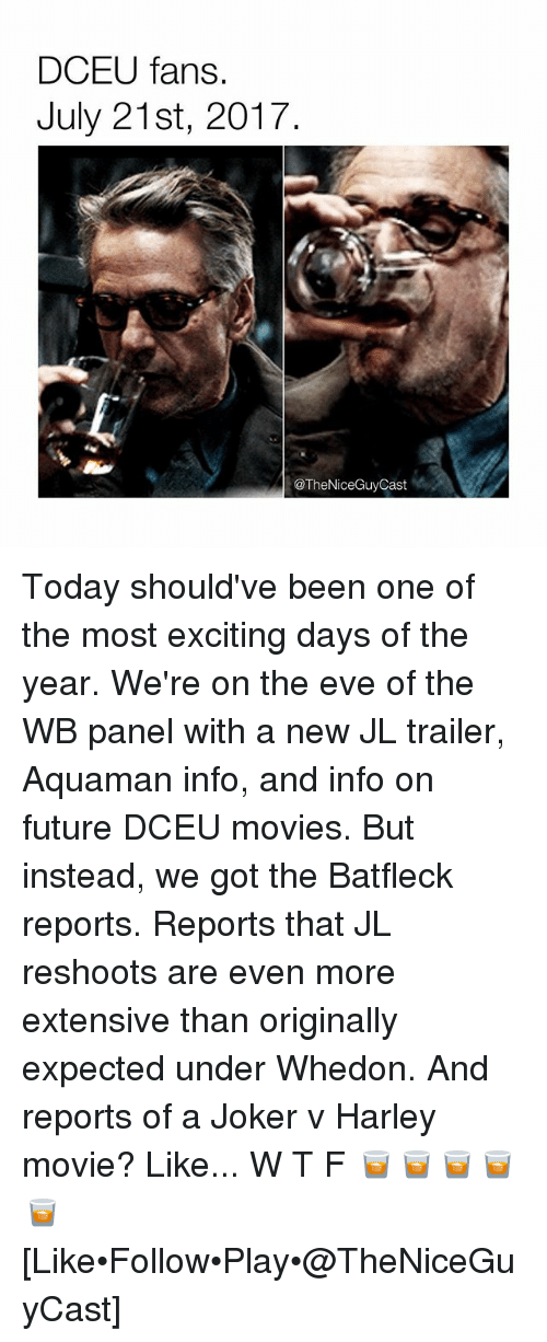 Future, Joker, and Memes: DCEU fans.  July 21st, 2017  @TheNiceGuyCast Today should've been one of the most exciting days of the year. We're on the eve of the WB panel with a new JL trailer, Aquaman info, and info on future DCEU movies. But instead, we got the Batfleck reports. Reports that JL reshoots are even more extensive than originally expected under Whedon. And reports of a Joker v Harley movie? Like... W T F 🥃🥃🥃🥃🥃 [Like•Follow•Play•@TheNiceGuyCast]