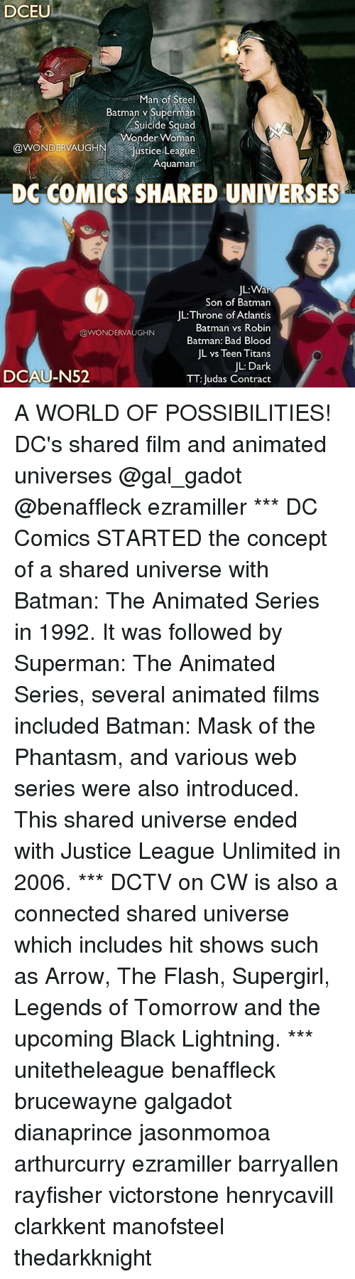"""Bad, Bad Blood, and Batman: DCEU  Man of Steel  Batman v Superman  Suicide Squad  Wonder Woman  @WONDERAUGHN,..""""Justice League  Aquaman  DG COMICS SHARED UNIVERSES  JL:  Son of Batman  JL:Throne of Atlantis  Batman vs Robin  Batman: Bad Blood  JL vs Teen Titans  JL: Dark  TT: Judas Contract  @WONDERVAUGHN  DCAU-N52 A WORLD OF POSSIBILITIES! DC's shared film and animated universes @gal_gadot @benaffleck ezramiller *** DC Comics STARTED the concept of a shared universe with Batman: The Animated Series in 1992. It was followed by Superman: The Animated Series, several animated films included Batman: Mask of the Phantasm, and various web series were also introduced. This shared universe ended with Justice League Unlimited in 2006. *** DCTV on CW is also a connected shared universe which includes hit shows such as Arrow, The Flash, Supergirl, Legends of Tomorrow and the upcoming Black Lightning. *** unitetheleague benaffleck brucewayne galgadot dianaprince jasonmomoa arthurcurry ezramiller barryallen rayfisher victorstone henrycavill clarkkent manofsteel thedarkknight"""