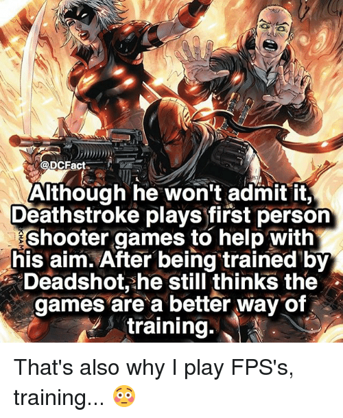 admit it: @DCFa  Although he won't admit it,  Deathstroke plays first person  Eshooter games to help with  his aim. After being trained by  Deadshot, he still thinks the  games are a better way of  training That's also why I play FPS's, training... 😳