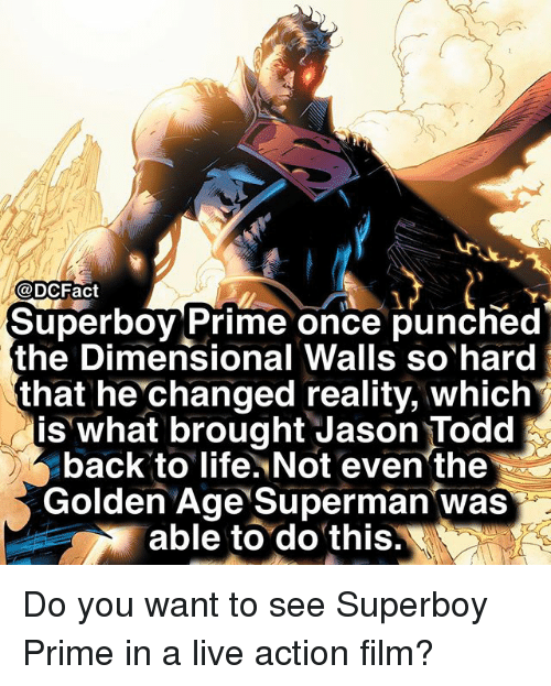 Life, Memes, and Superman: @DCFact  1  Superboy Prime once punched  the Dimensional Walls so hard  that he changed reality, which  is what brought Jason Todd  back to life. Not even'the  Golden Age Superman was  able to do this. Do you want to see Superboy Prime in a live action film?