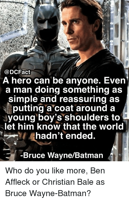 Batman, Memes, and Ben Affleck: @DCFact  A hero can be anyone. Even  a man doing something as  simple and reassuring as  putting a coat around a  young boy's shoulders to  let him know that the world  hadn't ended  -Bruce Wayne/Batman Who do you like more, Ben Affleck or Christian Bale as Bruce Wayne-Batman?