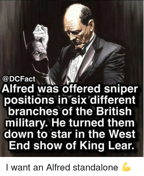 Memes, Star, and Military: @DCFact  Alfred was offered sniper  positions in six different  branches of the British  military. He turned them  down to star in the West  End show of King Lear. I want an Alfred standalone 💪