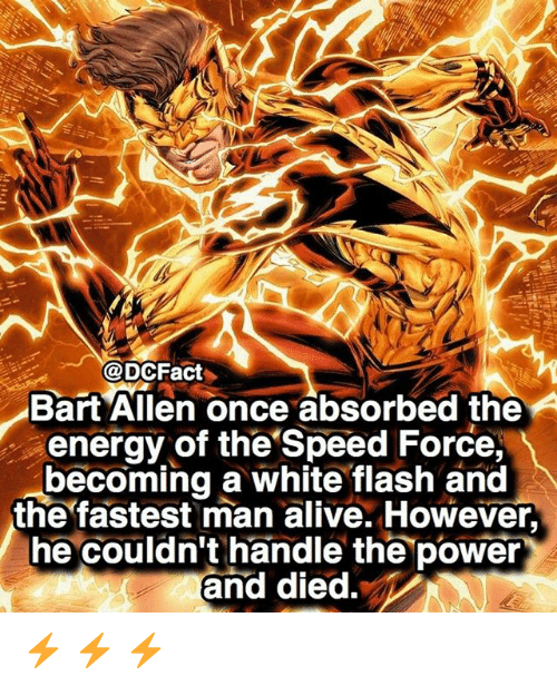 Fastest Man Alive: @DCFact  BartAllen once absorbed the  energy of the Speed Force,  becoming a white flash and  the fastest man alive. However,  he couldn't handle the power  and died. ⚡️ ⚡️ ⚡️
