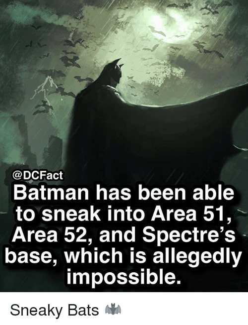 Batman, Memes, and Been: @DCFact  Batman has been able  to sneak into Area 51,  Area 52, and Spectre's  base, which is allegedly  impossible. Sneaky Bats 🦇