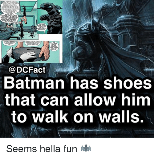 Batman, Memes, and Shoes: @DCFact  Batman has shoes  that can allow hinm  to walk on walls. Seems hella fun 🦇