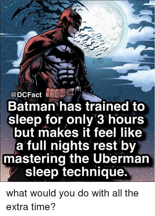 Batman, Memes, and Time: @DCFact  Batman has trained to  sleep for only 3 hours  but makes it feel like  a full nights rest by  mastering the Uberman  sleep technique what would you do with all the extra time?