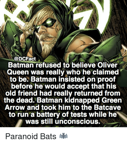 Batman, Memes, and Run: @DCFact  Batman refused to believe Oliver  Queen was really who he claimed  to be. Batman insisted on proof  before he would accept that his  old friend had really returned from  the dead. Batman kidnapped Green  Arrow and took him to the Batcave  to run a battery of tests while he  was still unconscious. Paranoid Bats 🦇