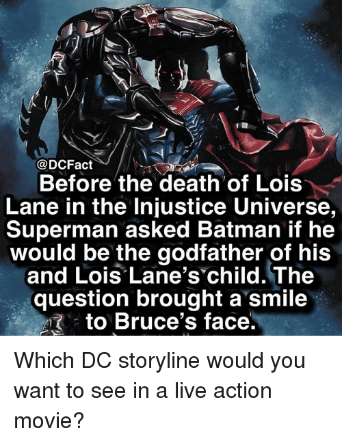 The Godfather: @DCFact  Before the death of Lois  Lane in the Injustice Universe,  Superman asked Batman if he  would be the godfather of his  and Lois Lane's child. The  question brought a smile  . to Bruce's face Which DC storyline would you want to see in a live action movie?