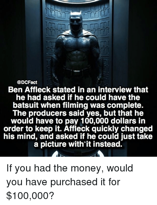 Anaconda, Memes, and Money: @DCFact  Ben Affleck stated in an interview that  he had asked if he could have the  batsuit when filming was complete.  The producers said yes, but that he  would have to pay 100,000 dollars in  order to keep it. Affleck quickly changed  his mind, and asked if he could just take  a picture with'it instead. If you had the money, would you have purchased it for $100,000?