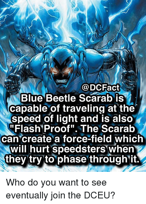 "Memes, Blue, and 🤖: @DCFact  Blue Beetle Scarab is  capable of traveling at the  speed of light and is also  ""Flash Proof"".The Scarab  can create a force-field which  will hurt Speedsters when  they try to phase through ift. Who do you want to see eventually join the DCEU?"