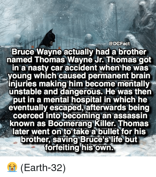 Life, Memes, and Nasty: @DCFact  Bruce Wayne actually had a brother  named Thomas Wayne Jr.Thomas got  in a nasty car accident when he was  young which caused permanent brain  injuries making him become mentally  unstable and dangerous. He was then  put in a mental hospital in which he  eventually escaped, afterwards being  coerced into becoming an assassin  known as Boomerang Killer Thomas  later went on to take a bullet for his  brother, saving Bruce's life but  forfeiting his own 😭 (Earth-32)