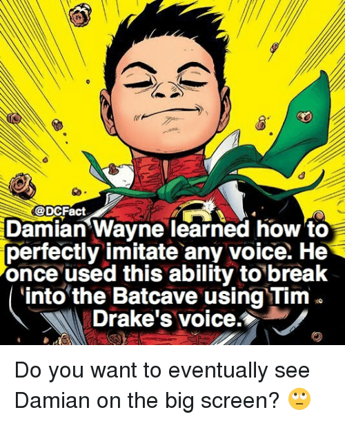 imitate: @DCFact  Damian Wayne learned how to  perfectly imitate any voice. He  once used this ability to break  into the Batcave using Tim .  Drake's voice. Do you want to eventually see Damian on the big screen? 🙄