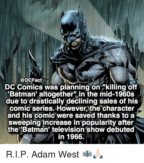 "Batman, Memes, and Television: DCFact  DC Comics was planning on ""killing off  'Batman' altogether"" in the mid-1960s  due to drastically declining sales of his  comic series. However, the character  and his comic were saved thanks to a  sweeping increase in popularity after  the Batman' television show debuted  in 1966. R.I.P. Adam West 🦇🙏🏻"