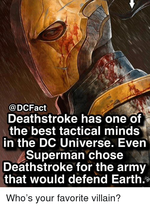 dc universe: @DCFact  Deathstroke has one of  the best tactical minds  in the DC Universe. Even  Superman chose  Deathstroke for the army  that would defend Earth. Who's your favorite villain?