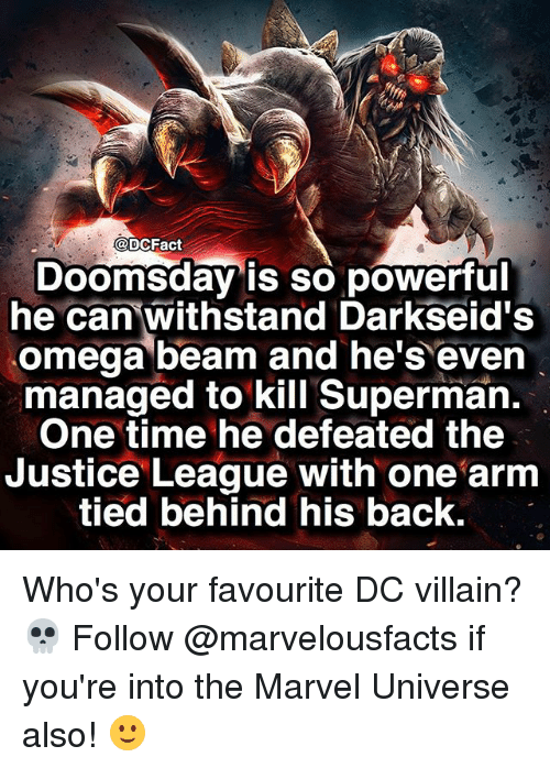 Memes, Superman, and Justice: DCFact  Doomsday is so powerful  he can withstand Darkseid's  omega beam and he's even  managed to kill Superman.  One time he defeated the  Justice League with one arm  tied behind his back. Who's your favourite DC villain? 💀 Follow @marvelousfacts if you're into the Marvel Universe also! 🙂