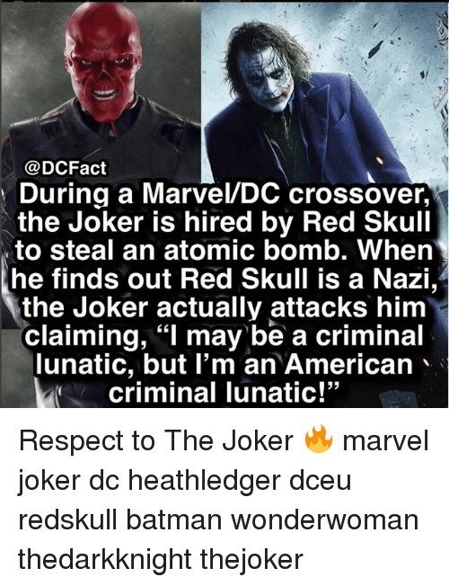 "Batman, Joker, and Memes: @DCFact  During a Marvel/DC crossover,  the Joker is hired by Red Skull  to steal an atomic bomb. When  he finds out Red Skull is a Nazi,  the Joker actually attacks him  claiming, ""l may be a criminal  lunatic, but I'm an American、  criminal Tunatic!  53 Respect to The Joker 🔥 marvel joker dc heathledger dceu redskull batman wonderwoman thedarkknight thejoker"