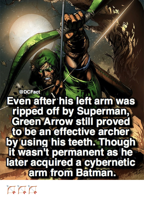 archers: @DCFact  Even after his left arm was  ripped off by Superman,  Green Arrow still proved  to be an effective archer  by using his teeth. Though  it wasn't permanent as he  later acquired a cybernetic  arm from Batman. 🏹🏹🏹